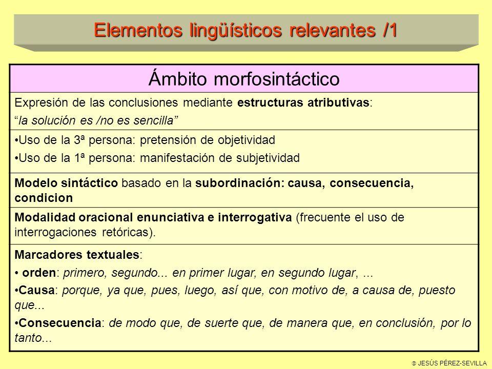 JESÚS PÉREZ-SEVILLA Elementos lingüísticos relevantes /1 Ámbito morfosintáctico Expresión de las conclusiones mediante estructuras atributivas: la solución es /no es sencilla Uso de la 3ª persona: pretensión de objetividad Uso de la 1ª persona: manifestación de subjetividad Modelo sintáctico basado en la subordinación: causa, consecuencia, condicion Modalidad oracional enunciativa e interrogativa (frecuente el uso de interrogaciones retóricas).