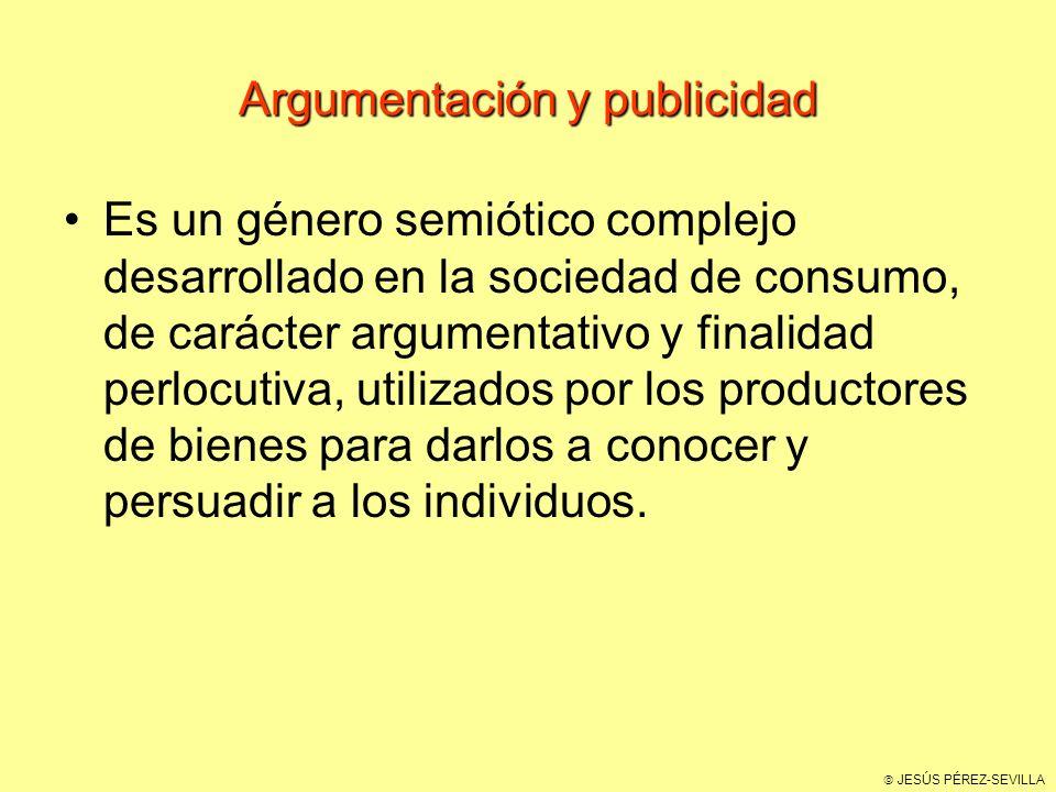 JESÚS PÉREZ-SEVILLA Argumentación y publicidad Es un género semiótico complejo desarrollado en la sociedad de consumo, de carácter argumentativo y finalidad perlocutiva, utilizados por los productores de bienes para darlos a conocer y persuadir a los individuos.