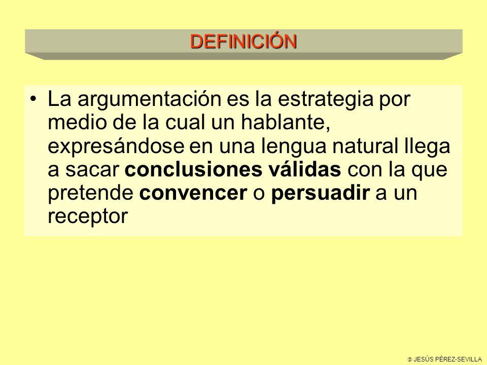 JESÚS PÉREZ-SEVILLA DEFINICIÓN La argumentación es la estrategia por medio de la cual un hablante, expresándose en una lengua natural llega a sacar conclusiones válidas con la que pretende convencer o persuadir a un receptor