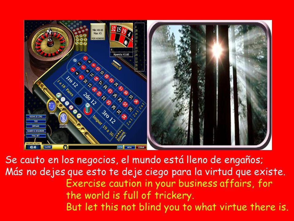 Se cauto en los negocios, el mundo está lleno de engaños; Más no dejes que esto te deje ciego para la virtud que existe.
