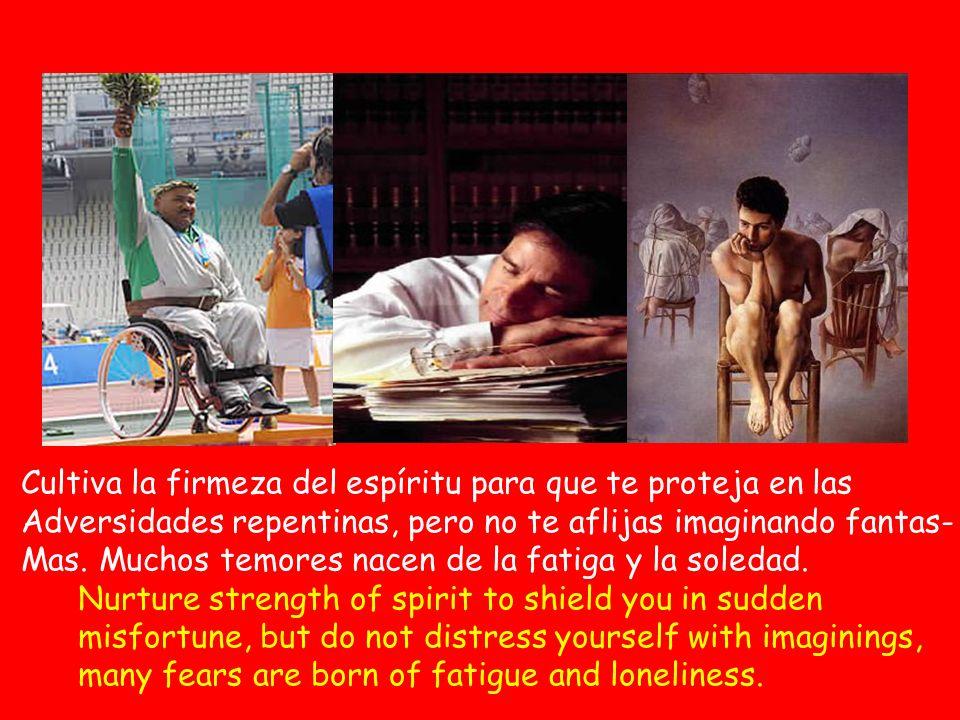 Cultiva la firmeza del espíritu para que te proteja en las Adversidades repentinas, pero no te aflijas imaginando fantas- Mas.
