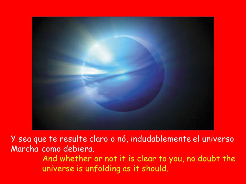 Y sea que te resulte claro o nó, indudablemente el universo Marcha como debiera. And whether or not it is clear to you, no doubt the universe is unfol