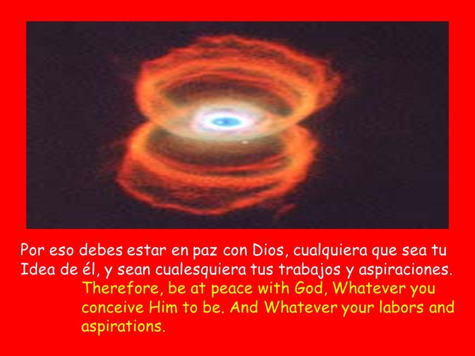 Por eso debes estar en paz con Dios, cualquiera que sea tu Idea de él, y sean cualesquiera tus trabajos y aspiraciones.