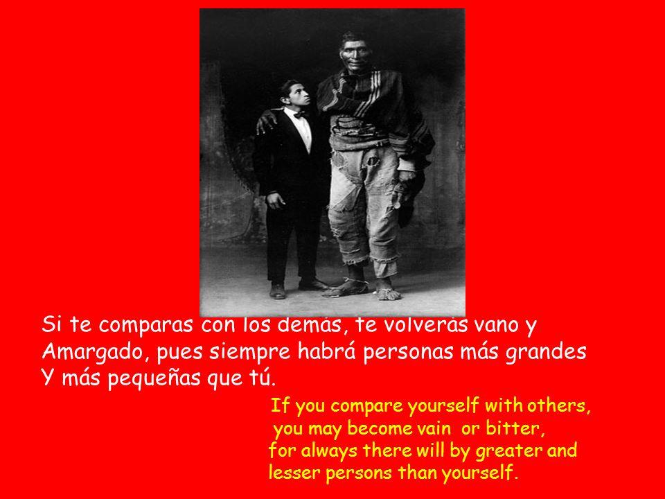 Si te comparas con los demás, te volverás vano y Amargado, pues siempre habrá personas más grandes Y más pequeñas que tú.
