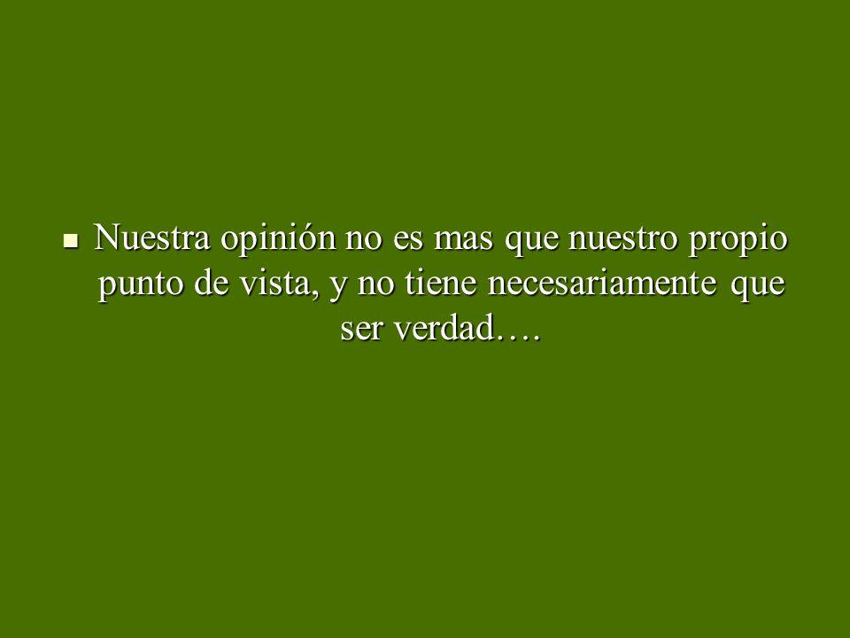 Nuestra opinión no es mas que nuestro propio punto de vista, y no tiene necesariamente que ser verdad…. Nuestra opinión no es mas que nuestro propio p