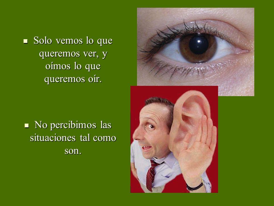 Solo vemos lo que queremos ver, y oímos lo que queremos oír. Solo vemos lo que queremos ver, y oímos lo que queremos oír. No percibimos las situacione