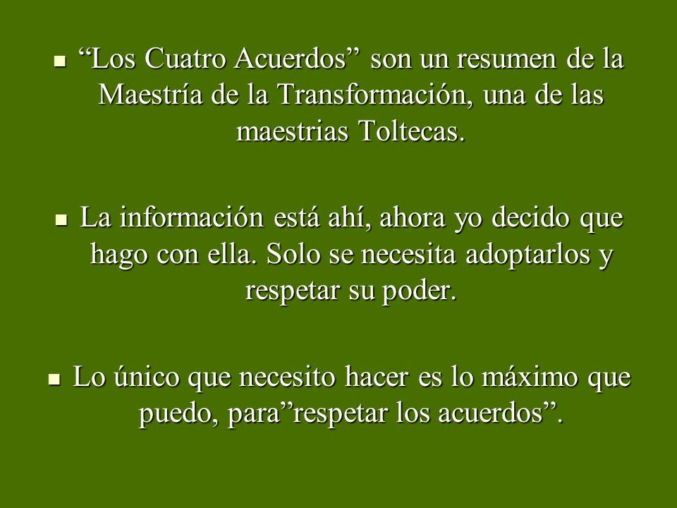 Los Cuatro Acuerdos son un resumen de la Maestría de la Transformación, una de las maestrias Toltecas. Los Cuatro Acuerdos son un resumen de la Maestr
