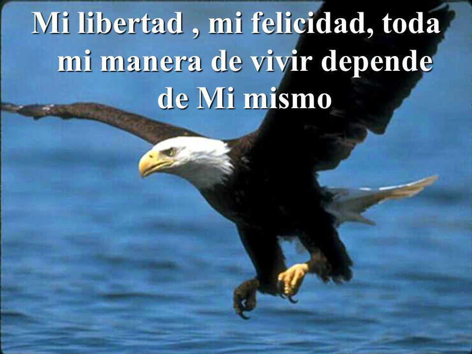Mi libertad, mi felicidad, toda mi manera de vivir depende de Mi mismo