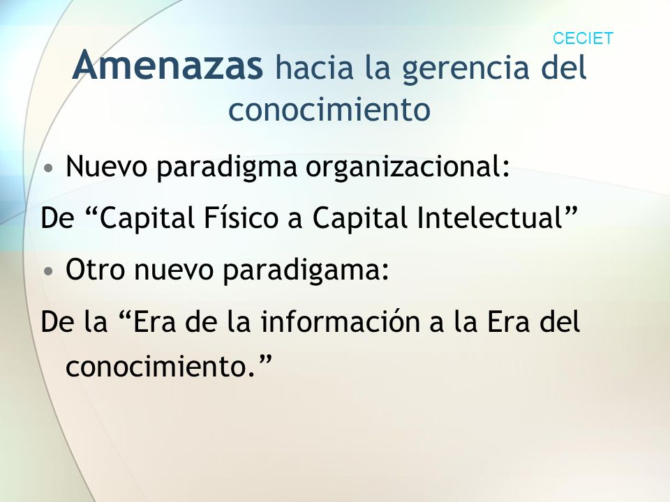 Amenazas hacia la gerencia del conocimiento Nuevo paradigma organizacional: De Capital Físico a Capital Intelectual Otro nuevo paradigama: De la Era de la información a la Era del conocimiento.