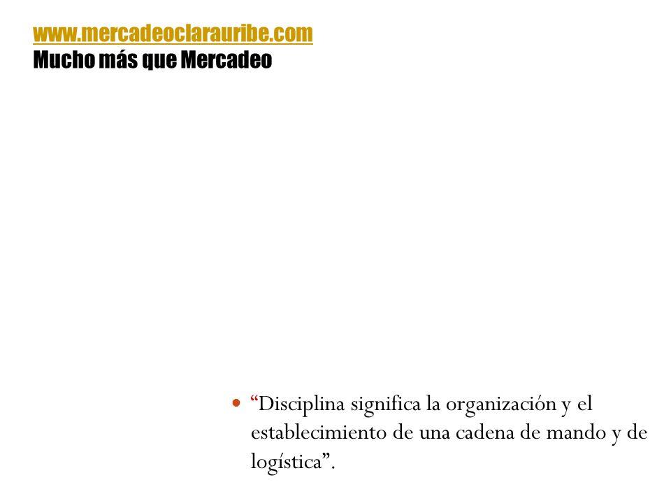 Disciplina significa la organización y el establecimiento de una cadena de mando y de logística. www.mercadeoclarauribe.com Mucho más que Mercadeo