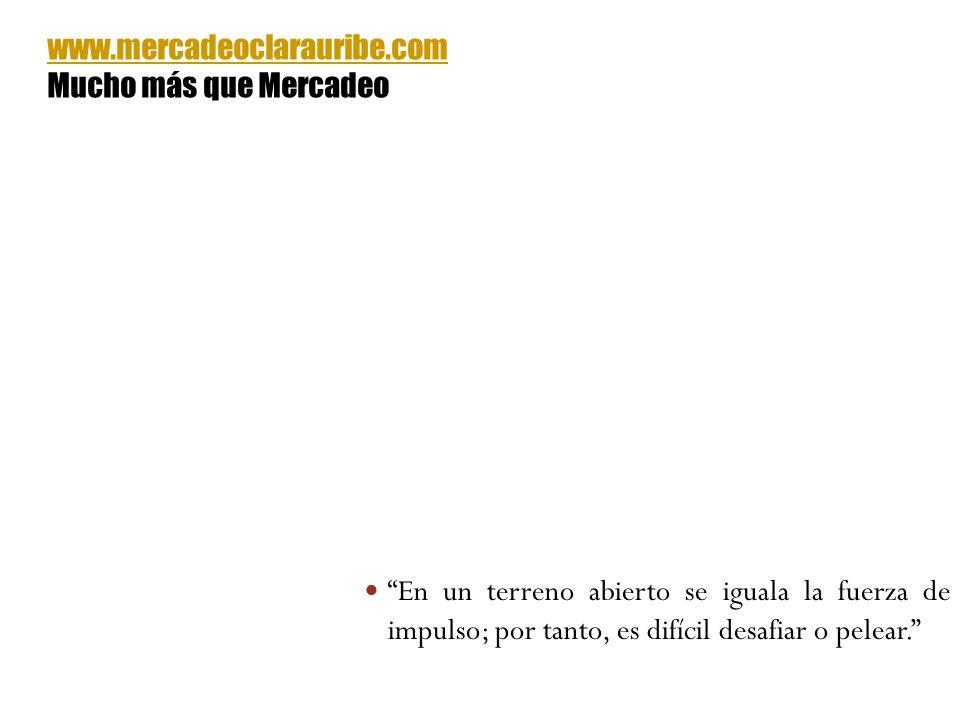 En un terreno abierto se iguala la fuerza de impulso; por tanto, es difícil desafiar o pelear. www.mercadeoclarauribe.com Mucho más que Mercadeo