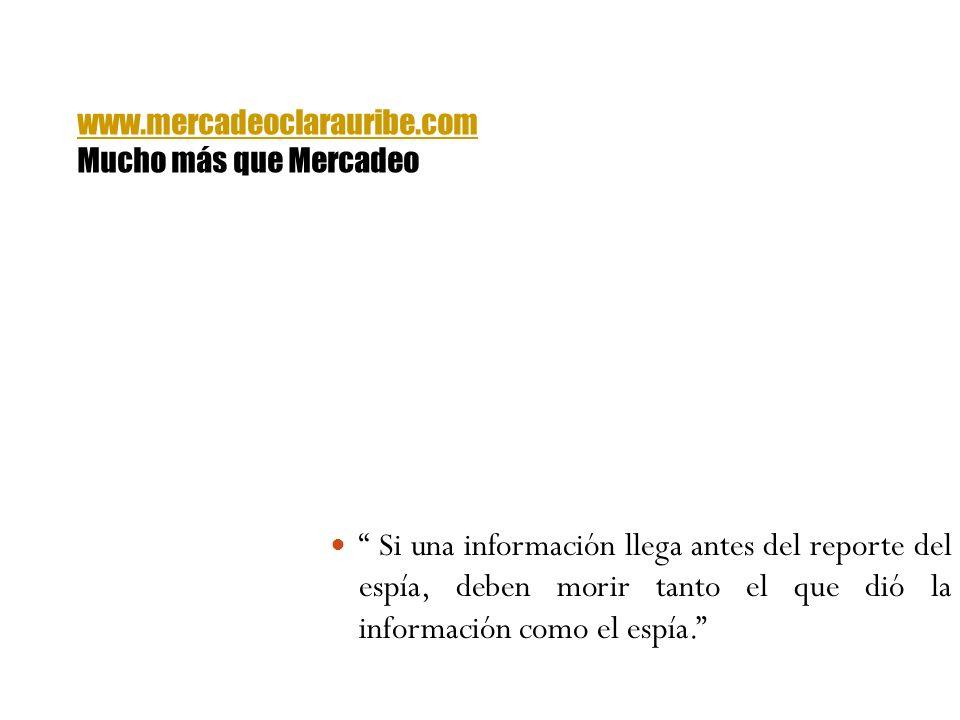 Si una información llega antes del reporte del espía, deben morir tanto el que dió la información como el espía. www.mercadeoclarauribe.com Mucho más