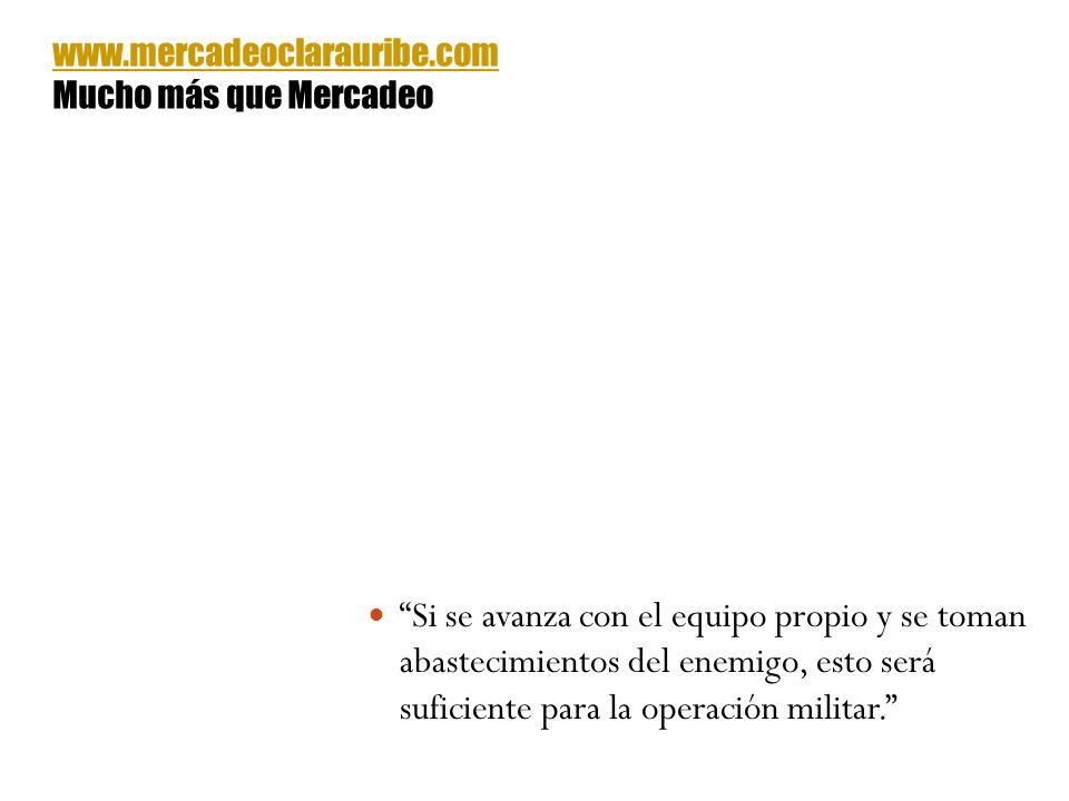 Si se avanza con el equipo propio y se toman abastecimientos del enemigo, esto será suficiente para la operación militar. www.mercadeoclarauribe.com M