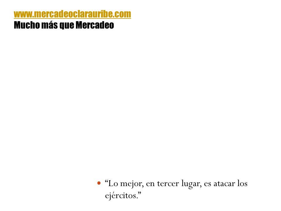 Lo mejor, en tercer lugar, es atacar los ejércitos. www.mercadeoclarauribe.com Mucho más que Mercadeo