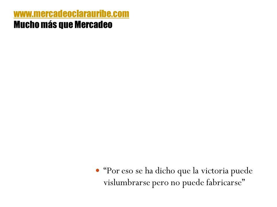 Por eso se ha dicho que la victoria puede vislumbrarse pero no puede fabricarse www.mercadeoclarauribe.com Mucho más que Mercadeo