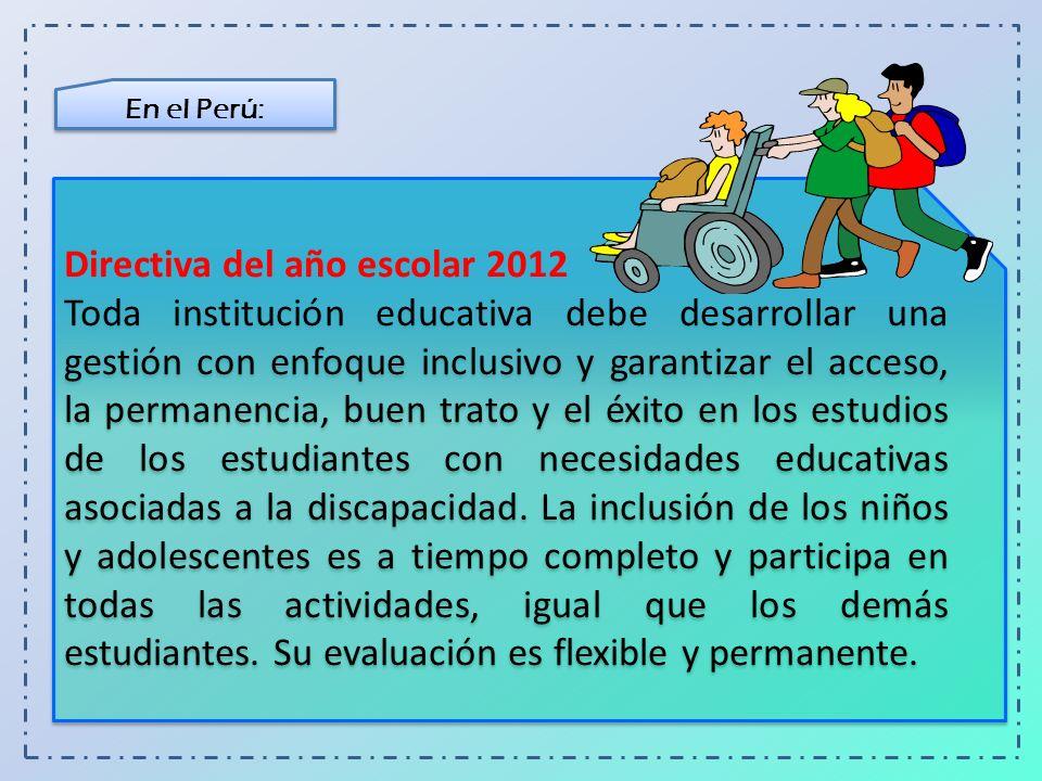 En el Perú: Directiva del año escolar 2012 Toda institución educativa debe desarrollar una gestión con enfoque inclusivo y garantizar el acceso, la pe