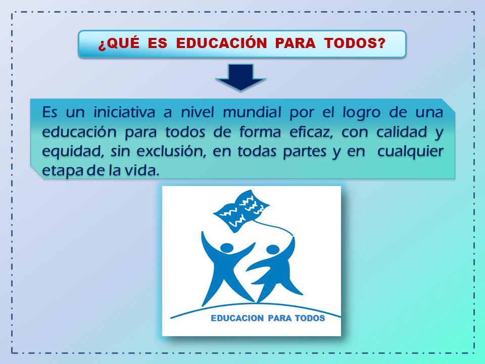 ¿QUÉ ES EDUCACIÓN PARA TODOS? Es un iniciativa a nivel mundial por el logro de una educación para todos de forma eficaz, con calidad y equidad, sin ex