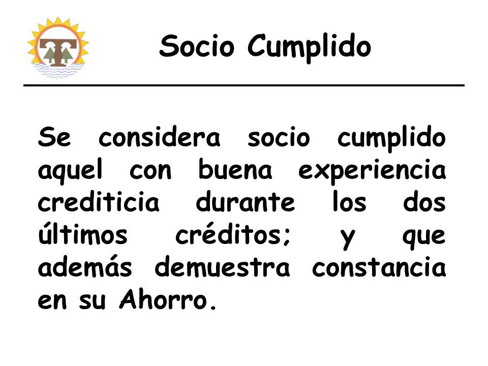 Socio Cumplido Se considera socio cumplido aquel con buena experiencia crediticia durante los dos últimos créditos; y que además demuestra constancia en su Ahorro.