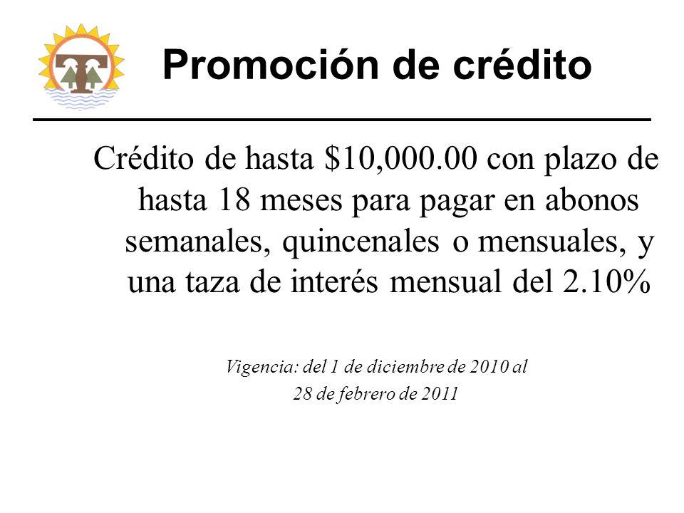 Promoción de crédito Crédito de hasta $10,000.00 con plazo de hasta 18 meses para pagar en abonos semanales, quincenales o mensuales, y una taza de interés mensual del 2.10% Vigencia: del 1 de diciembre de 2010 al 28 de febrero de 2011