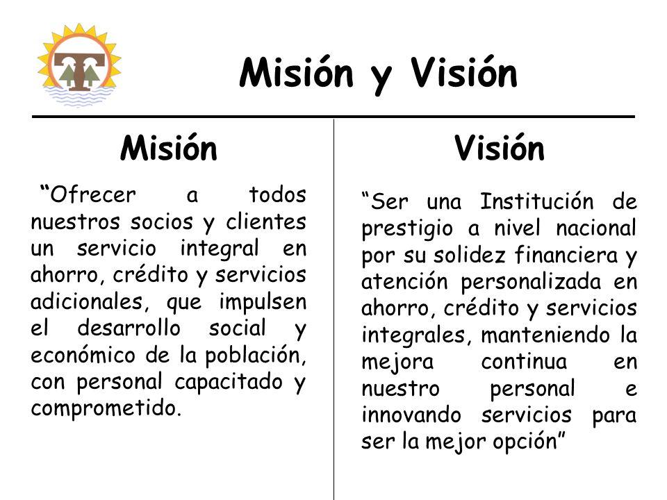 Misión y Visión Misión Ofrecer a todos nuestros socios y clientes un servicio integral en ahorro, crédito y servicios adicionales, que impulsen el desarrollo social y económico de la población, con personal capacitado y comprometido.