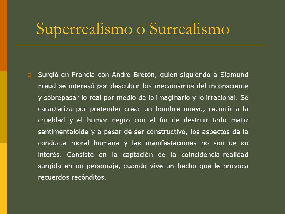 Superrealismo o Surrealismo Surgió en Francia con André Bretón, quien siguiendo a Sigmund Freud se interesó por descubrir los mecanismos del inconscie