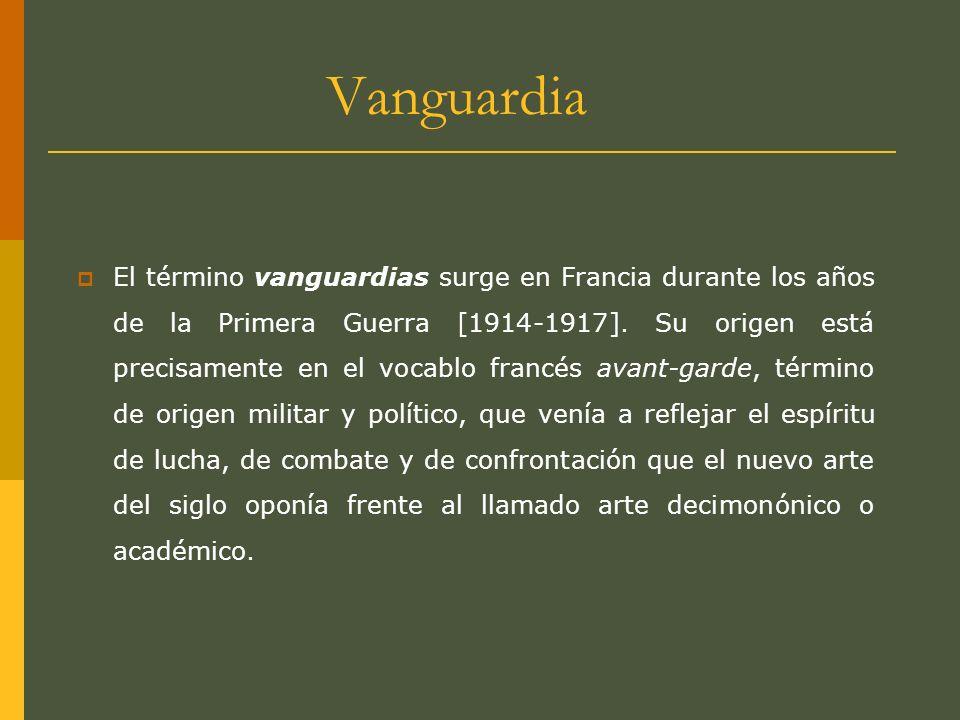 Vanguardia El término vanguardias surge en Francia durante los años de la Primera Guerra [1914-1917]. Su origen está precisamente en el vocablo francé