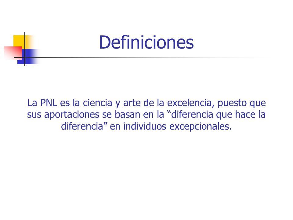 Definiciones La PNL es la ciencia y arte de la excelencia, puesto que sus aportaciones se basan en la diferencia que hace la diferencia en individuos