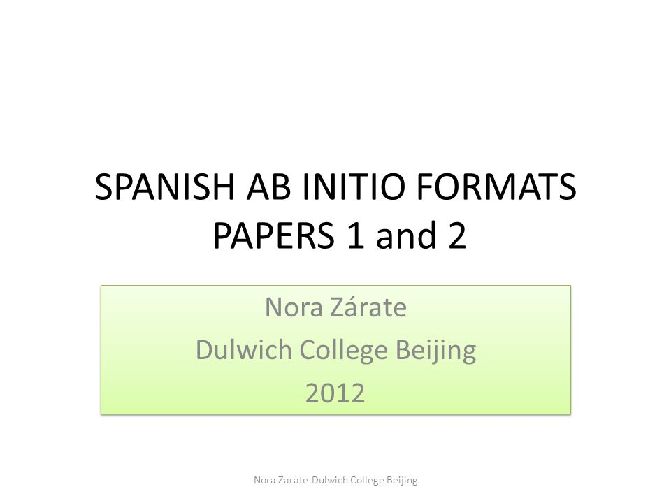 SPANISH AB INITIO FORMATS PAPERS 1 and 2 Nora Zárate Dulwich College Beijing 2012 Nora Zárate Dulwich College Beijing 2012 Nora Zarate-Dulwich College Beijing
