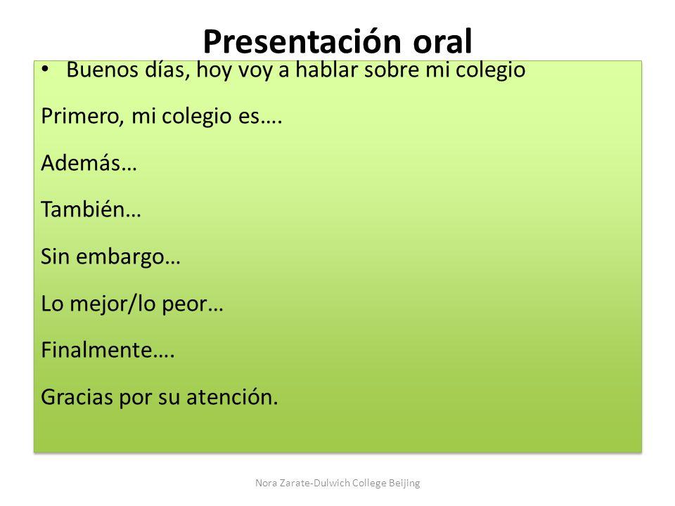 Presentación oral Buenos días, hoy voy a hablar sobre mi colegio Primero, mi colegio es…. Además… También… Sin embargo… Lo mejor/lo peor… Finalmente….
