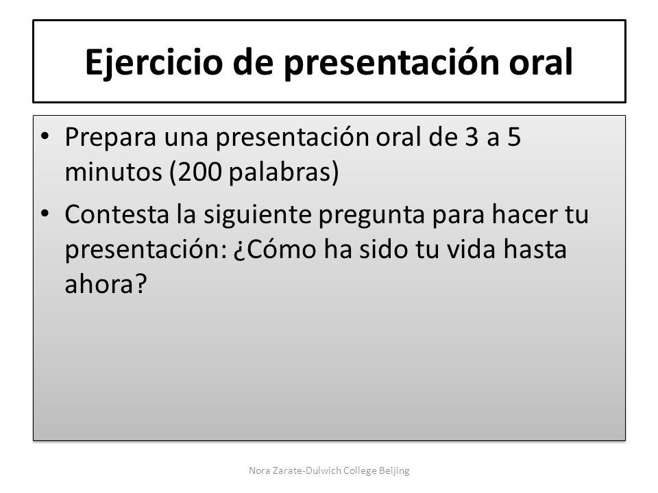 Ejercicio de presentación oral Prepara una presentación oral de 3 a 5 minutos (200 palabras) Contesta la siguiente pregunta para hacer tu presentación: ¿Cómo ha sido tu vida hasta ahora.