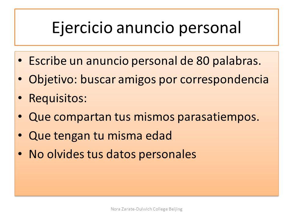 Ejercicio anuncio personal Escribe un anuncio personal de 80 palabras. Objetivo: buscar amigos por correspondencia Requisitos: Que compartan tus mismo