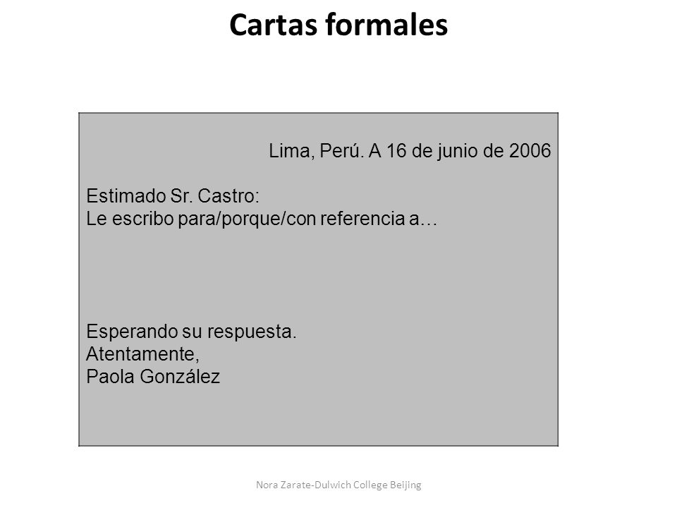 Cartas formales Lima, Perú. A 16 de junio de 2006 Estimado Sr. Castro: Le escribo para/porque/con referencia a… Esperando su respuesta. Atentamente, P