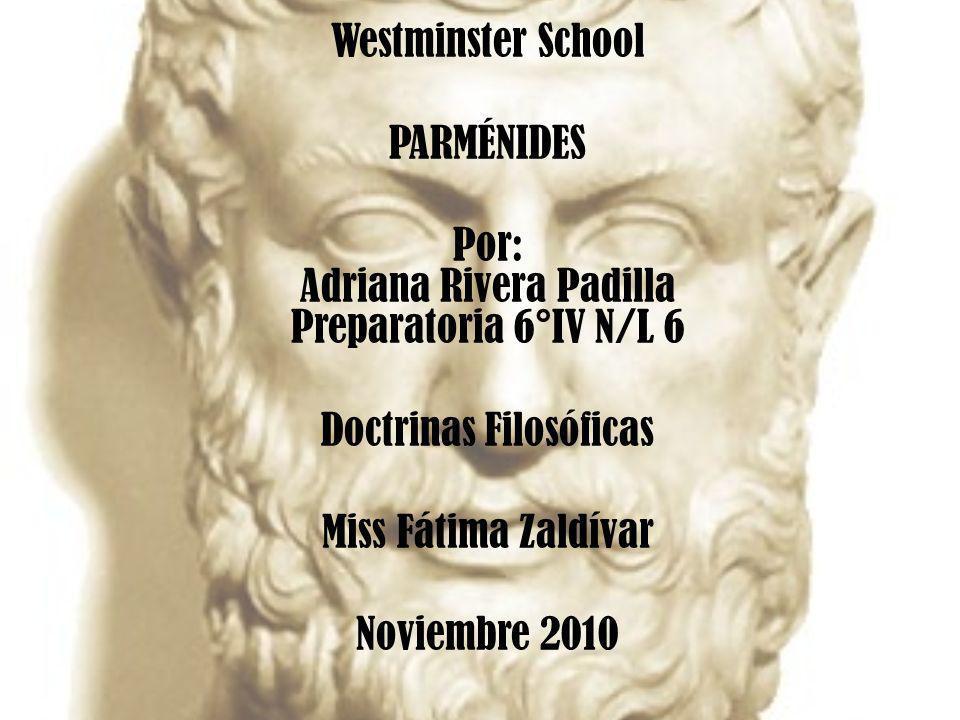 Westminster School PARMÉNIDES Por: Adriana Rivera Padilla Preparatoria 6°IV N/L 6 Doctrinas Filosóficas Miss Fátima Zaldívar Noviembre 2010