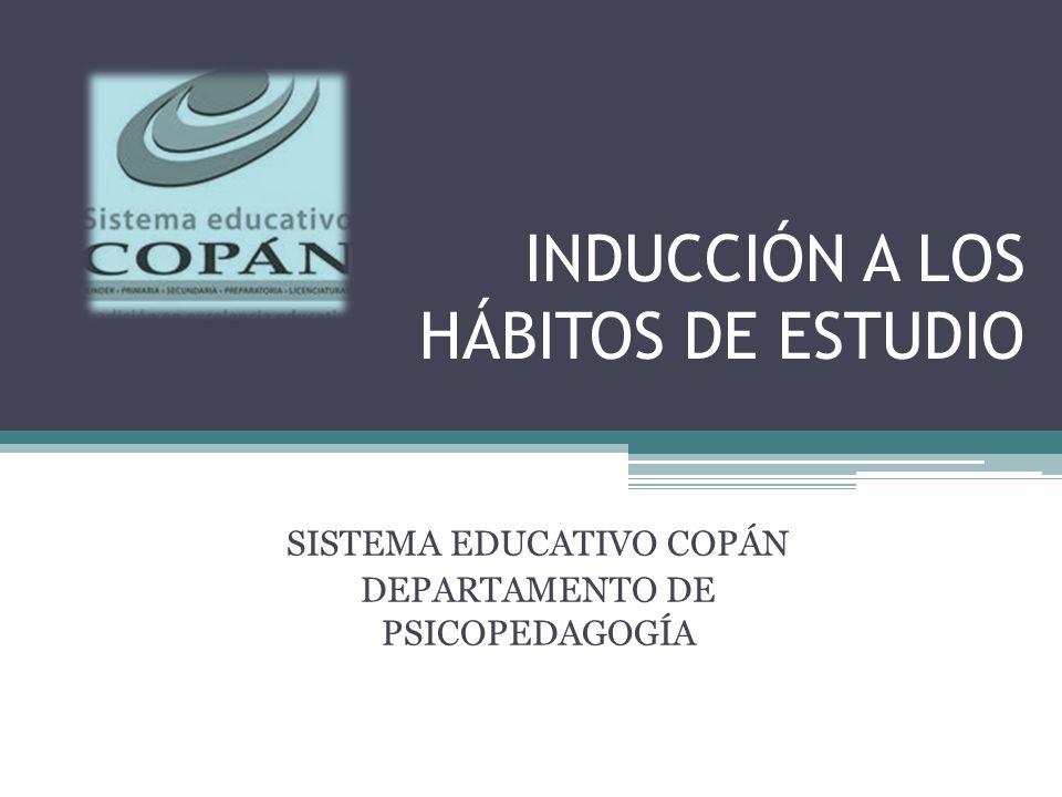 INDUCCIÓN A LOS HÁBITOS DE ESTUDIO SISTEMA EDUCATIVO COPÁN DEPARTAMENTO DE PSICOPEDAGOGÍA