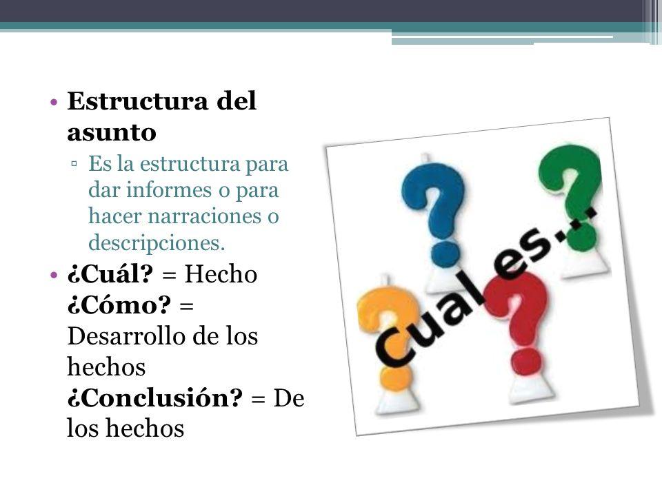 Estructura del asunto Es la estructura para dar informes o para hacer narraciones o descripciones. ¿Cuál? = Hecho ¿Cómo? = Desarrollo de los hechos ¿C