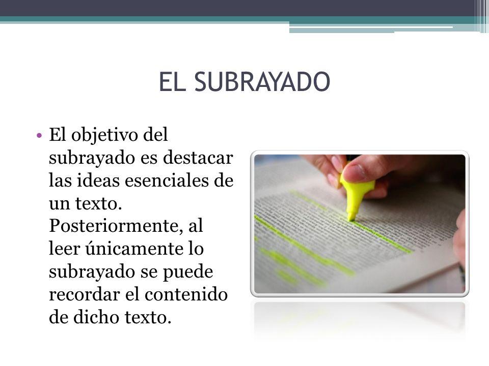 EL SUBRAYADO El objetivo del subrayado es destacar las ideas esenciales de un texto. Posteriormente, al leer únicamente lo subrayado se puede recordar