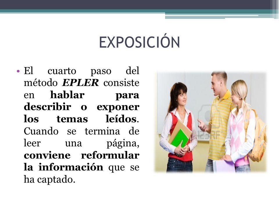 EXPOSICIÓN El cuarto paso del método EPLER consiste en hablar para describir o exponer los temas leídos. Cuando se termina de leer una página, convien