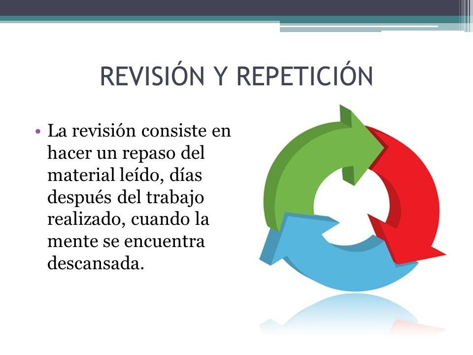 REVISIÓN Y REPETICIÓN La revisión consiste en hacer un repaso del material leído, días después del trabajo realizado, cuando la mente se encuentra des