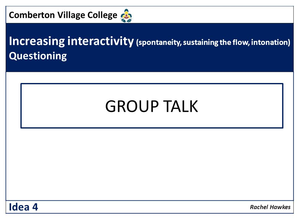 Comberton Village College Increasing interactivity (spontaneity, sustaining the flow, intonation) Questioning Rachel Hawkes Idea 4 GROUP TALK