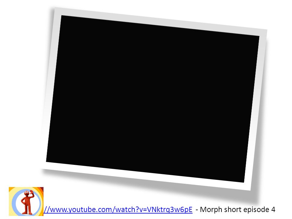 http://www.youtube.com/watch?v=VNktrq3w6pEhttp://www.youtube.com/watch?v=VNktrq3w6pE - Morph short episode 4