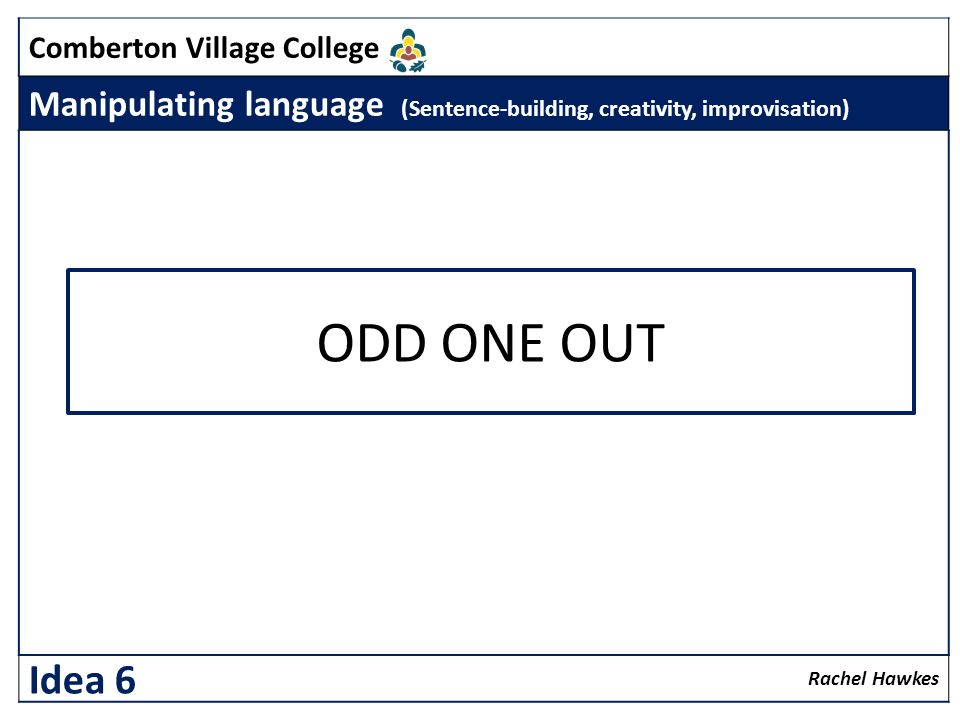 Comberton Village College Manipulating language (Sentence-building, creativity, improvisation) Rachel Hawkes Idea 6 ODD ONE OUT