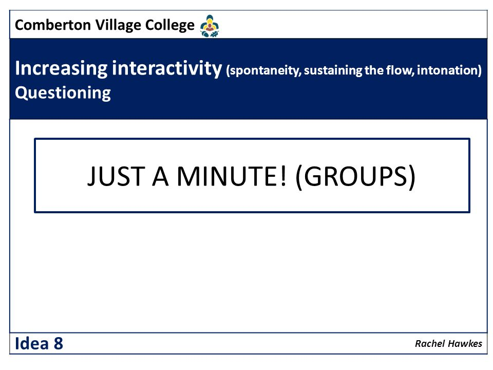 Comberton Village College Increasing interactivity (spontaneity, sustaining the flow, intonation) Questioning Rachel Hawkes Idea 8 JUST A MINUTE! (GRO