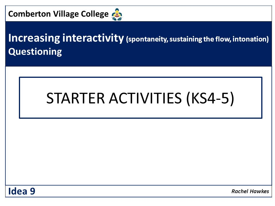 Comberton Village College Increasing interactivity (spontaneity, sustaining the flow, intonation) Questioning Rachel Hawkes Idea 9 STARTER ACTIVITIES