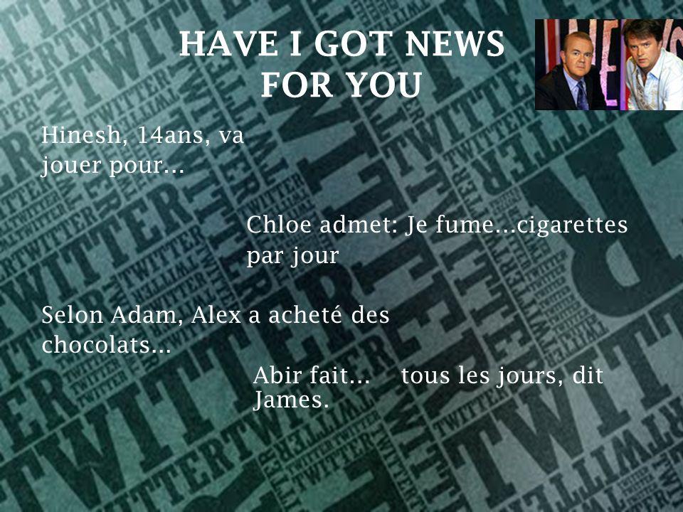 HAVE I GOT NEWS FOR YOU Hinesh, 14ans, va jouer pour… Chloe admet: Je fume…cigarettes par jour Selon Adam, Alex a acheté des chocolats...