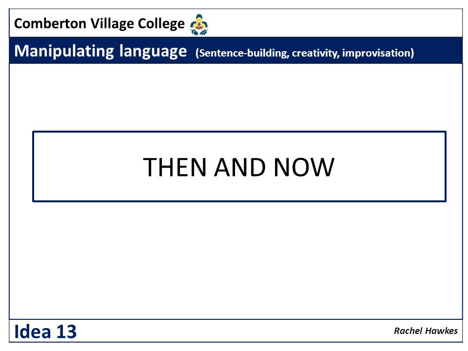 Comberton Village College Manipulating language (Sentence-building, creativity, improvisation) Rachel Hawkes Idea 13 THEN AND NOW