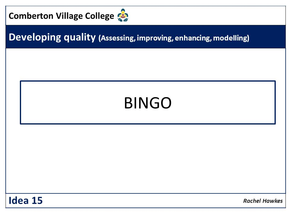 Comberton Village College Developing quality (Assessing, improving, enhancing, modelling) Rachel Hawkes Idea 15 BINGO