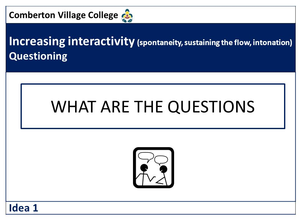 Comberton Village College Increasing interactivity (spontaneity, sustaining the flow, intonation) Questioning Idea 1 WHAT ARE THE QUESTIONS