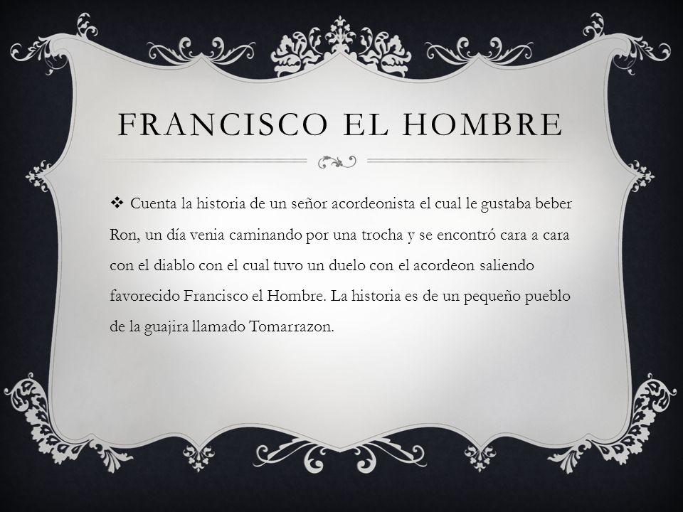 FRANCISCO EL HOMBRE Cuenta la historia de un señor acordeonista el cual le gustaba beber Ron, un día venia caminando por una trocha y se encontró cara