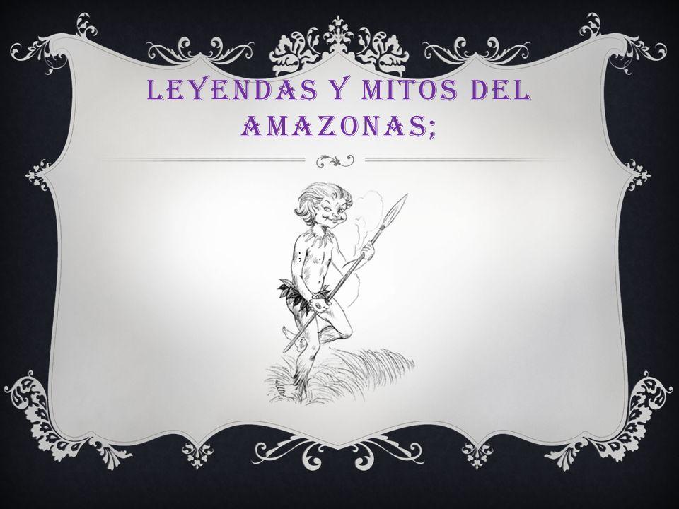 LEYENDAS Y MITOS DEL AMAZONAS; ;