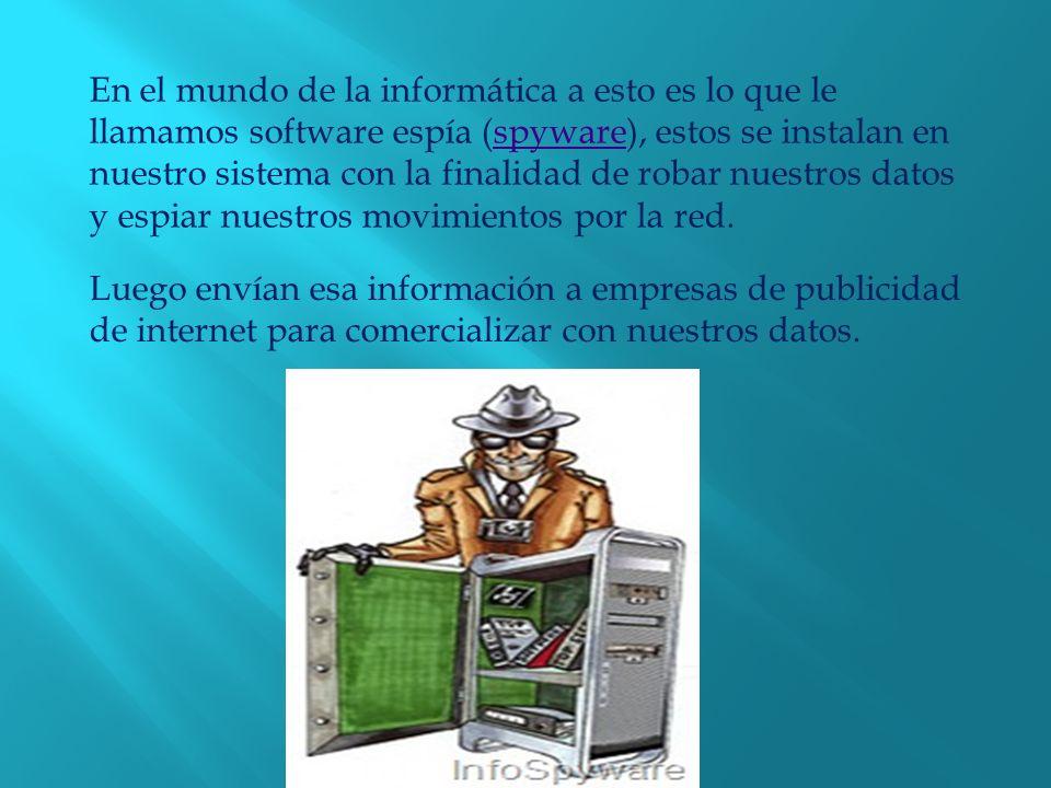 En el mundo de la informática a esto es lo que le llamamos software espía (spyware), estos se instalan en nuestro sistema con la finalidad de robar nuestros datos y espiar nuestros movimientos por la red.spyware Luego envían esa información a empresas de publicidad de internet para comercializar con nuestros datos.
